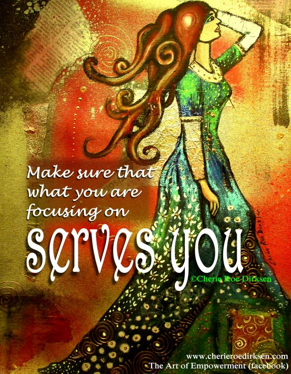 Focus on what serves you quote by Cherie Roe Dirksen
